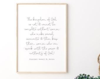 The Kingdom of God is Not and Cannot Be Complete Without Women Russell M. Nelson Quote, 5x7, 8x10, 11x14, 16x20, 24x36