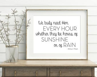 We truly need Him every hour, whether they be hours of sunshine or of rain, 11x14, 8x10, 5x7 Wall Print, Thomas S Monson, *Digital Download*