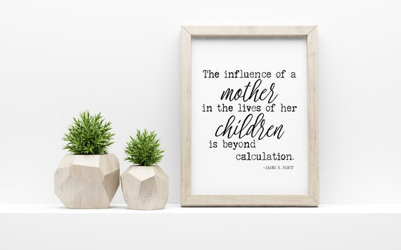 MOTHER'S DAY print, The influence of a mother, James E Faust Quote, 5x7, 8x10, 11x14, 16x20, 24x36 in Black