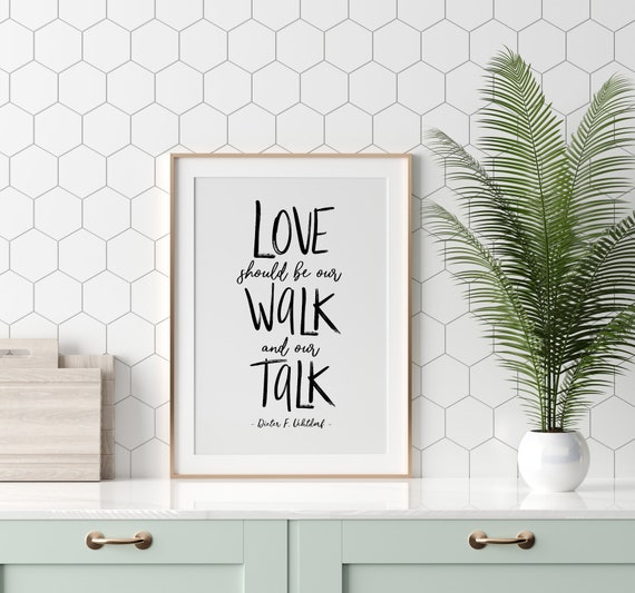 Love should be our walk and our talk, Dieter F. Uchtdorf *NEW* 5x7, 8x10, 11x14, Printable Download Kindness Quote, Be Kind