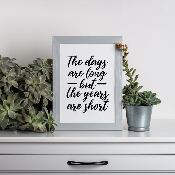 The Days Are Long, But the Years are Short, Teacher Gift, Parenting Quote, Wall Quote 5x7, 8x10, 11x14, Printable Download