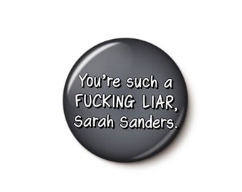 You're Such A Fucking Liar Sarah Huckabee Sanders Button or Magnet