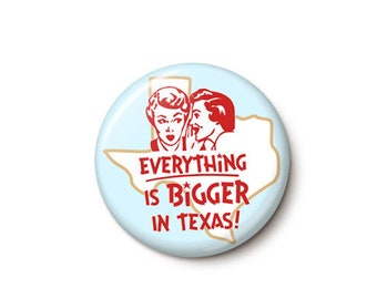Everything Is Bigger In Texas Button or Magnet