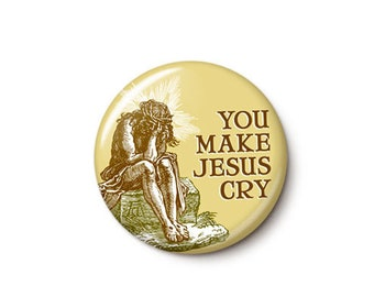 You Make Jesus Cry Button or Magnet