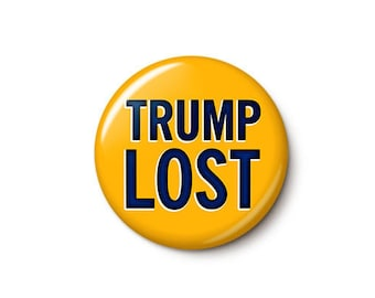 Trump Lost Button or Magnet - Anti-Trump Anti-GOP Election Pin - President Elect Biden Pin - 1 Inch or 1.75 Inch Pinback Button or Magnet