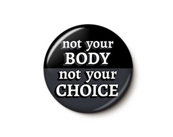 Not Your Body Not Your Choice Button or Magnet - Abortion Rights Pin - Pro-Choice Button - Feminist Pin - 1 or 1.75 Inch Pinback Button