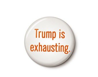 Trump Is Exhausting Button or Magnet