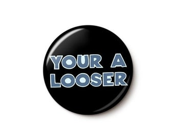 Your A Looser Button or Magnet