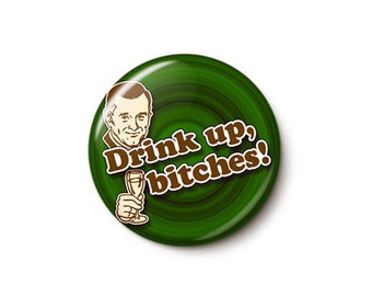 Drink Up Bitches Button or Magnet