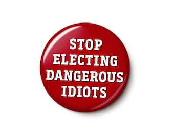 Stop Electing Dangerous Idiots Button or Magnet