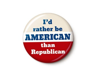 I'd Rather Be American Than Republican Button or Magnet