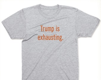 Trump Is Exhausting T-shirt