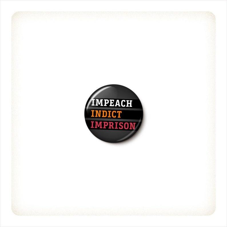 Impeach Indict Imprison Button or Magnet  Impeach Trump Pin  image 0