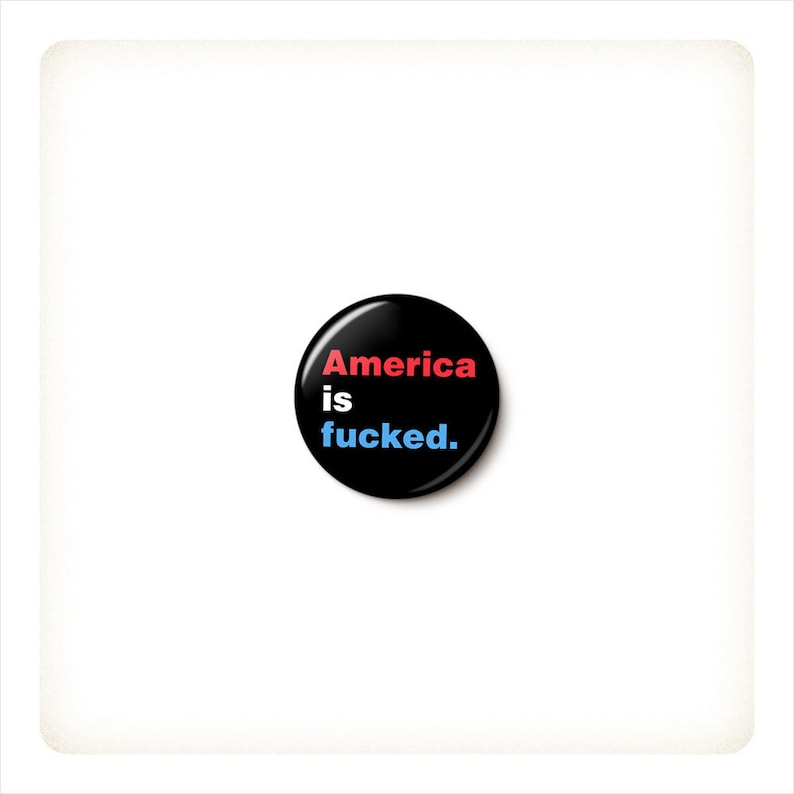 America Is Fucked Button or Magnet  Anti-Trump Protest Button image 0