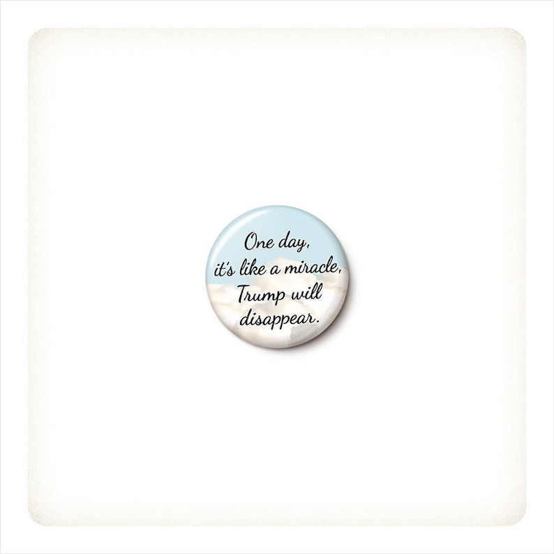 Trump Miracle Button or Magnet  Anti-Trump Pin  One Day image 0