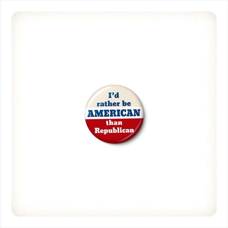 I'd Rather Be American Than Republican Button or Magnet  image 0