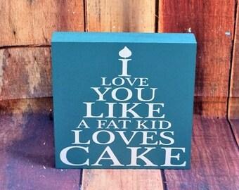 I love you like a fat kid loves cake, funny wood sign, Cake decor, home decor, love, love sign