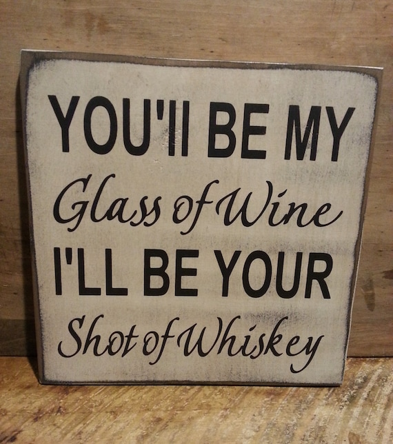 You'll Be My Glass Of Wine I'll Be Your Shot Of Whiskey Wood Sign, Wedding Sign, Romantic Sign, Anniversary Sign, Love, Rustic Wood Decor