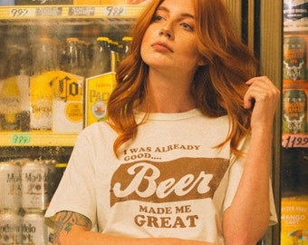 I was already good Beer made me Great tee- womens mens- unisex- funny tshirt- beer graphic tee- made in usa- vintage inspired
