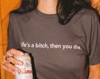 Life's A Bitch, Then You Die tshirt, unisex, womens, mens tee- graphic tee- made in usa- cotton, short sleeve, grey, black, vintage inspired