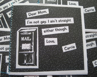 Dear Mom, I'm not gay, I ain't straight, either though.  Love, Carrie -Zine
