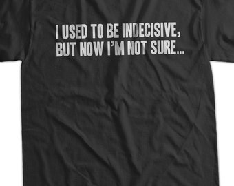 Funny Geek T-Shirt I Used To Be Indecisive, but now I'm not sure T-Shirt Screen Printed T-Shirt Tee Shirt T Shirt Mens Ladies Womens