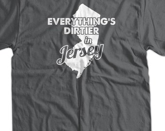 Funny New Jersey T-Shirt Everything Is Dirtier In Jersey T-Shirt Screen Printed T-Shirt Tee Shirt Mens Ladies Womens Youth Kids