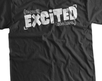 Excited T-Shirt Funny T-Shirt Cool T-Shirt I'm Really Excited To Be Here T-Shirt Men Women Ladies Youth Kids T-Shirt