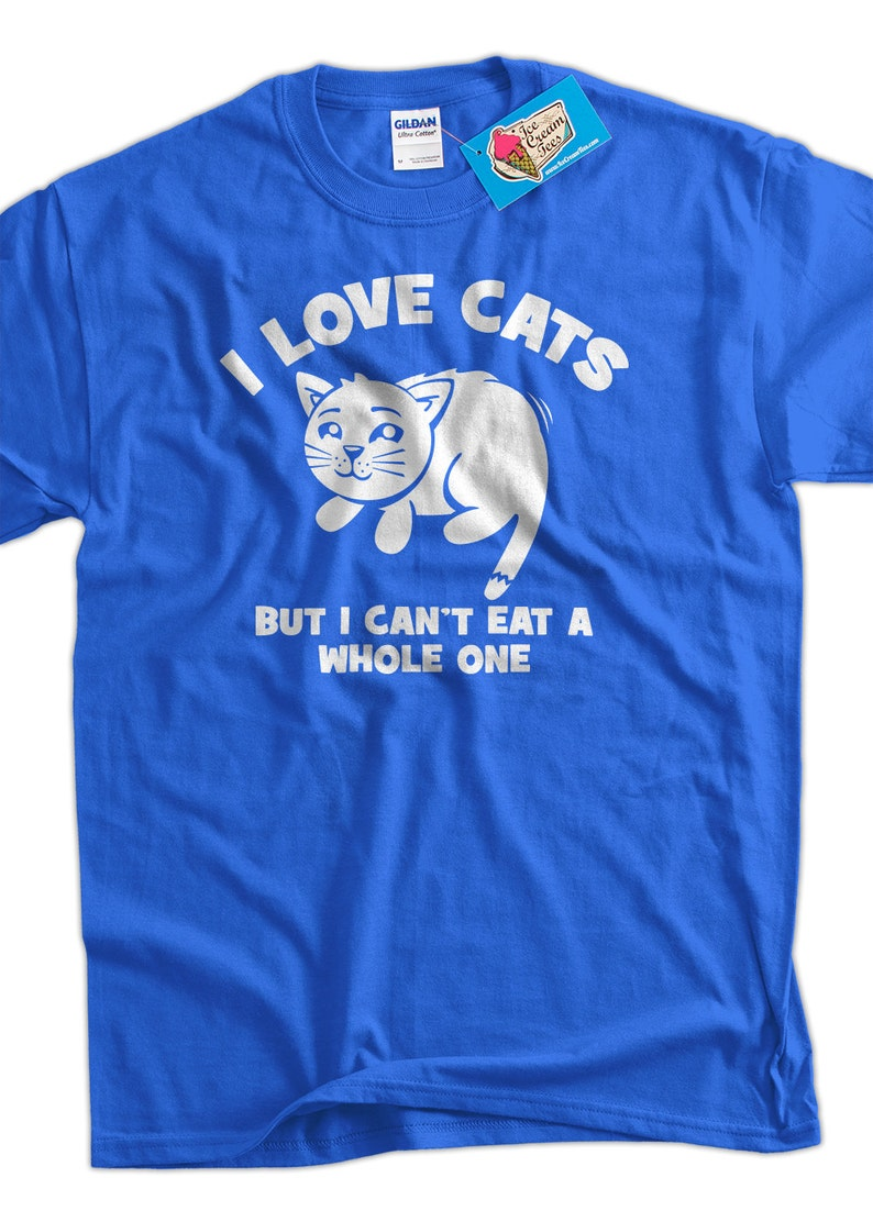 Funny Cat T-shirt I love cats Cant eat a whole one T-Shirt Tee Shirt Mens  Womens Ladies Youth Kids Cat Kitten Meow