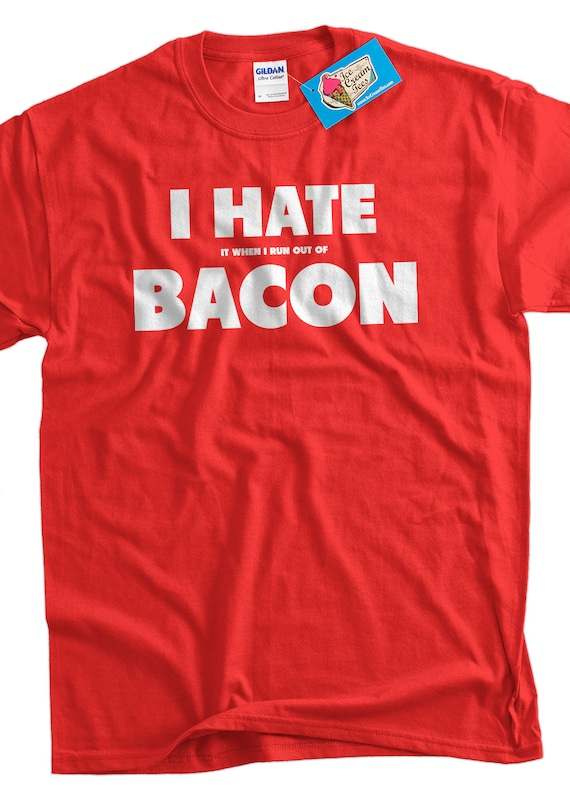 08b15e6a2 Bacon T Shirt Funny I Hate it when i run out of bacon T-Shirt | Etsy