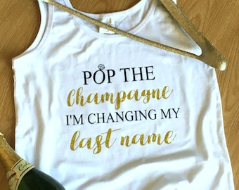 Custom Engagment Shirt, Pop the Champagne I'm changing my last name, Bride to be, Bachelorette Party, Getting Married, Bridal Shirt,