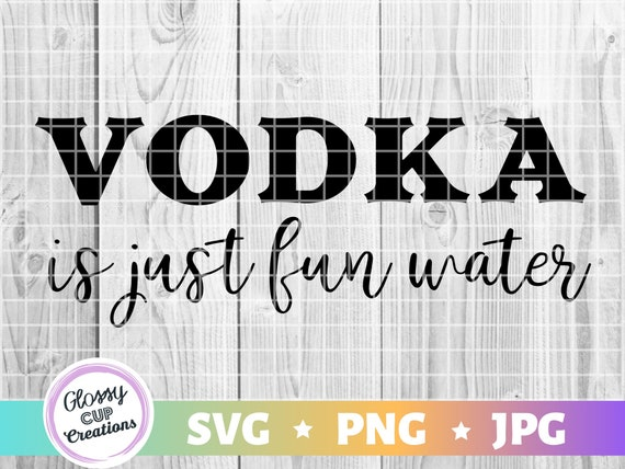 Vodka is just fun water SVG PNG JPG Drinking Quotes, Drinking Sayings,  Vodka, Digital Cut File, Cricut, Silhouette, Easy Cut, Commercial Use