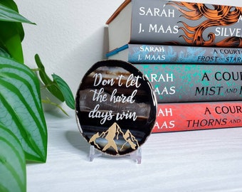 Don't let the hard days win - ACOTAR quote - Sarah j Maas quote - book inspired shelf décor- lettered agate - motivational quote gift