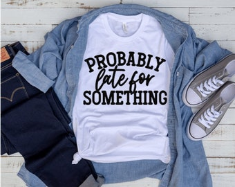 Probably Late For Something Shirt, Gifts For Wives, Funny Shirt, Probably Late, Always Late Shirt, Late Shirt, New Mom Gift, Mom Shirt