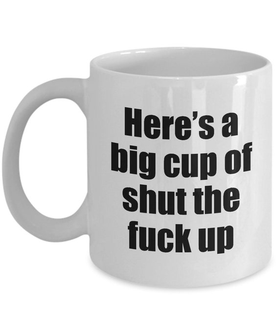 How Bout A Nice Big Cup Of Shut The Fuck Up