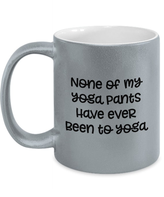 Yoga Pants Funny Mugs - Quotes Sarcastic Coffee Cup Gifts