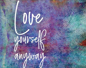 Love Yourself Anyway - Wall Art - Inspirational - Typography - Home Decor - Colors - Grunge - Texture - Print