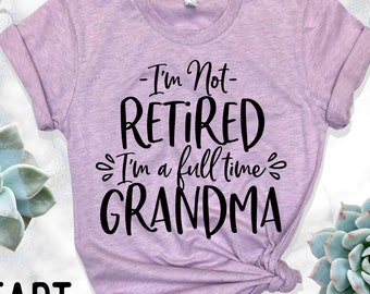 Im Not Retired A Full Time Grandma Shirt