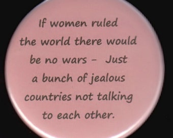 If women ruled the world there would be no wars - just a bunch of jealous countries not talking to each other.  Button or magnet
