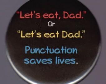 Let's eat, Dad or Let's eat Dad.  Punctuation saves lives.     Pinback button or magnet