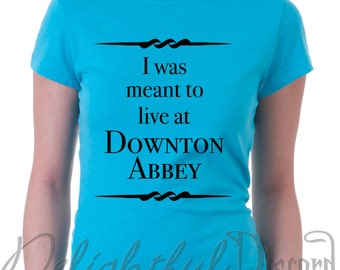 I Was Meant To Live at Downton Abbey Shirt