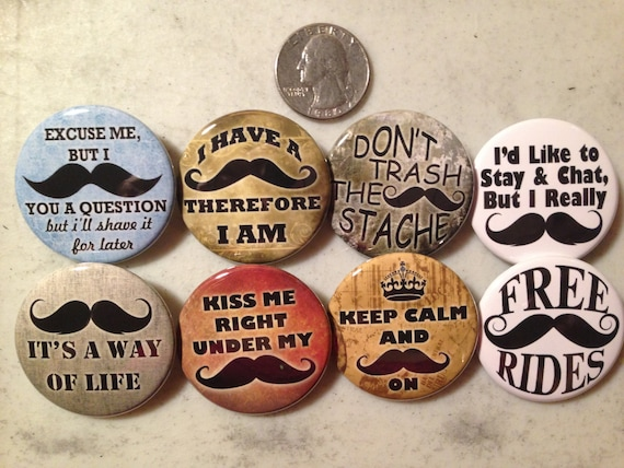 8 Mustache buttons. Available as pinbacks, flatbacks, magnets and more. Serveral sizes and styles to choose from.