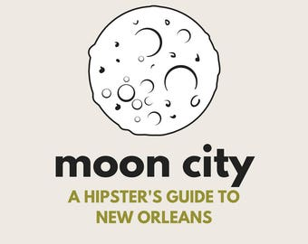 Moon City | A Hipster's Guide To New Orleans