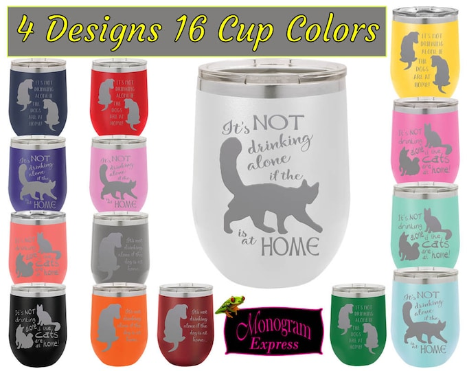 Its Not Drinking Alone if the Dogs or Cats are at Home 12 OZ. Stainless Laser Etched Wine Tumblers | 4 Custom Designs to Choose From
