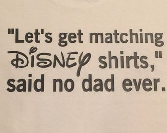 Let's get matching Disney shirts, said no dad ever, disney dad shirt, funny matching disney shirt, disney clothes for the family,