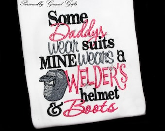 Some Daddys Wear Suits Mine Wears a Welder's Helmet and Boots Embroidered Shirt or Bodysuit-You Pick the Colors Weld-Welder Daughter or Son