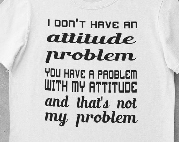 Fun T-Shirt! Great gift!  Attitude, I Don't Have An Attitude Problem, You Have A Problem with My Attitude and That's Not My Problem
