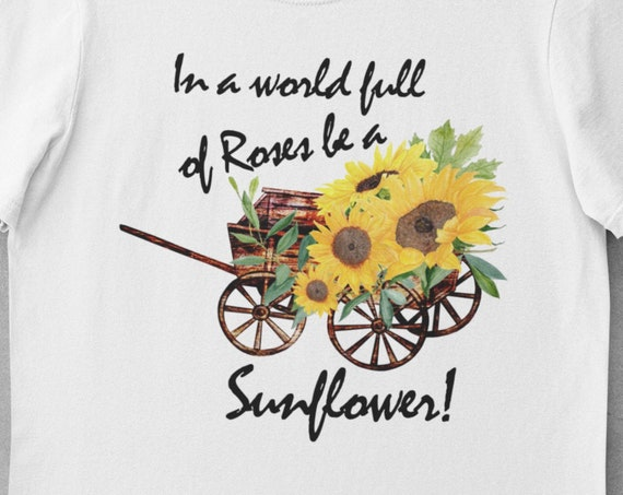 In a World Of Roses, Be a Sunflower T-Shirt