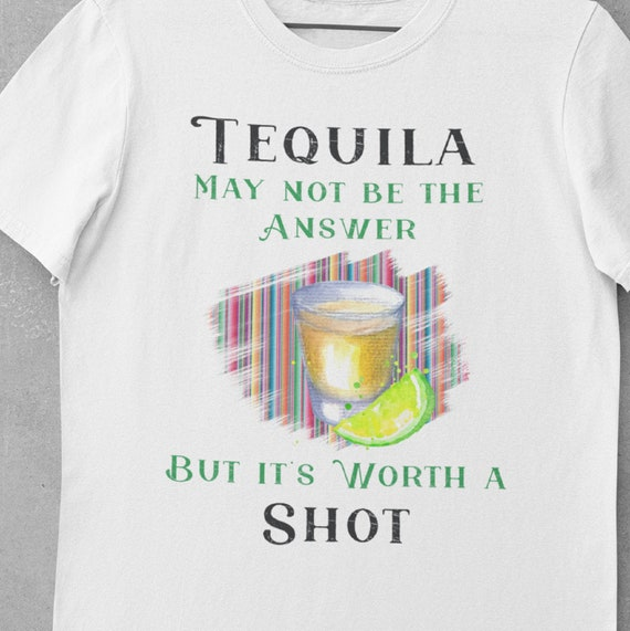 Tequila May Not be the Answer but it's Worth a Shot, Fun T-shirt, Great Gift for Friends