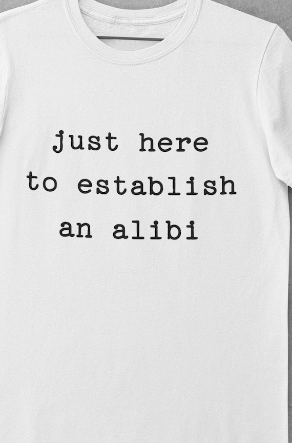 "Fun ""Just Here to Establish an Alibi"" T-Shirt"